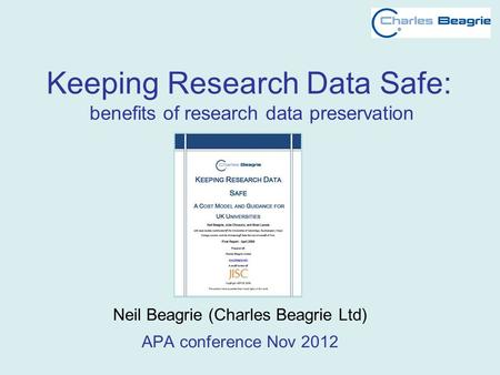 Keeping Research Data Safe: benefits of research data preservation Neil Beagrie (Charles Beagrie Ltd) APA conference Nov 2012.