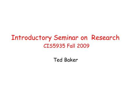 Introductory Seminar on Research CIS5935 Fall 2009 Ted Baker.