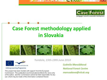 Case Forest methodology applied in Slovakia Ľudmila Marušáková National Forest Centre Yundola, 15th-19th June 2010 This project has.