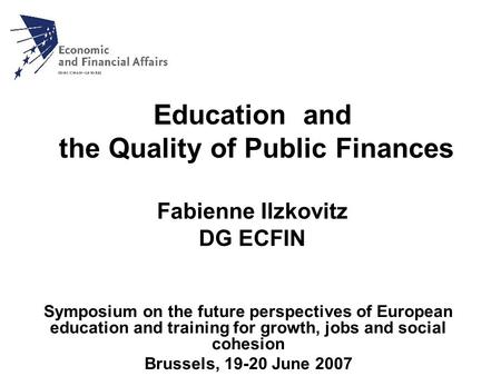 E Education and the Quality of Public Finances Fabienne Ilzkovitz DG ECFIN Symposium on the future perspectives of European education and training for.