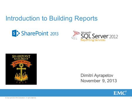 1© Copyright 2013 EMC Corporation. All rights reserved. Dimitri Ayrapetov November 9, 2013 Introduction to Building Reports Reporting Services.