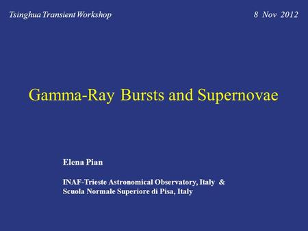 Gamma-Ray Bursts and Supernovae Tsinghua Transient Workshop 8 Nov 2012 Elena Pian INAF-Trieste Astronomical Observatory, Italy & Scuola Normale Superiore.