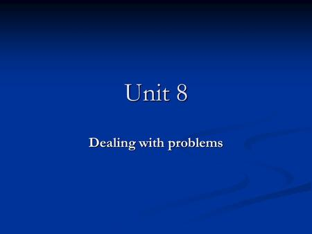 Unit 8 Dealing with problems.