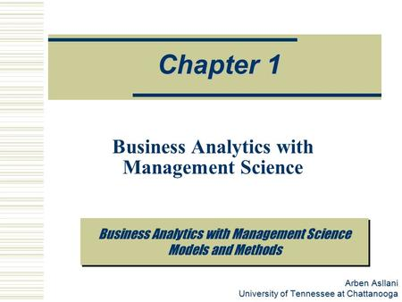 Arben Asllani University of Tennessee at Chattanooga Business Analytics with Management Science Models and Methods Chapter 1 Business Analytics with Management.