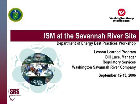 ISM at the Savannah River Site Department of Energy Best Practices Workshop Lesson Learned Program Bill Luce, Manager Regulatory Services Washington Savannah.