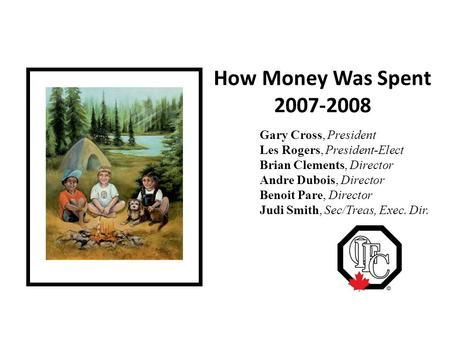 How Money Was Spent 2007-2008 Gary Cross, President Les Rogers, President-Elect Brian Clements, Director Andre Dubois, Director Benoit Pare, Director Judi.