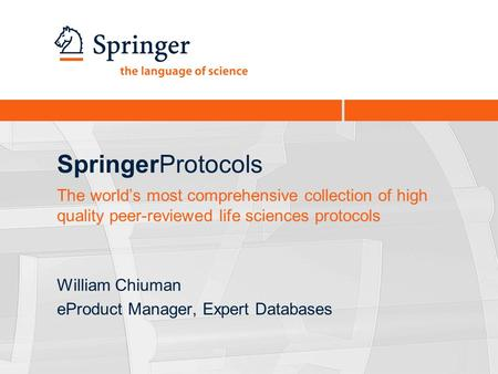 SpringerProtocols William Chiuman eProduct Manager, Expert Databases The world's most comprehensive collection of high quality peer-reviewed life sciences.