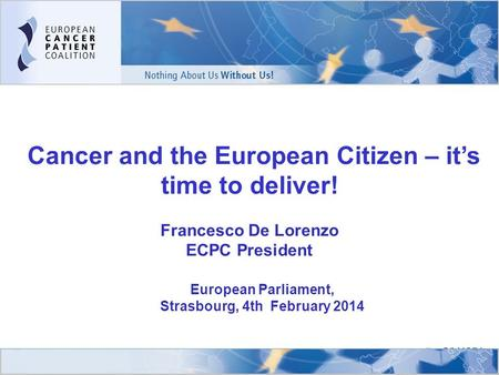 1 Cancer and the European Citizen – it's time to deliver! Francesco De Lorenzo ECPC President ECPC Members in Action Conference 2009 ALL CANCER PATIENTS.
