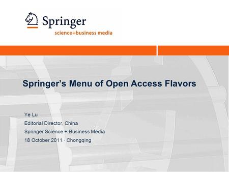 Springer's Menu of Open Access Flavors Ye Lu Editorial Director, China Springer Science + Business Media 18 October 2011 · Chongqing.