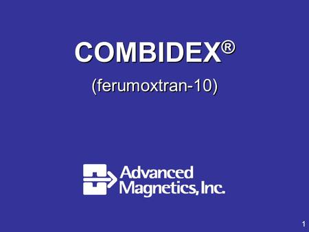 1 COMBIDEX ® (ferumoxtran-10). Introduction, Combidex, Indication Mark Roessel Vice President Regulatory Affairs, Advanced Magnetics, Inc.