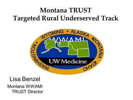 Montana TRUST Targeted Rural Underserved Track Lisa Benzel Montana WWAMI TRUST Director W W A M IW W A M I.