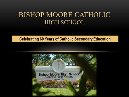 BISHOP MOORE CATHOLIC HIGH SCHOOL. Guided by our Catholic tradition, Bishop Moore Catholic High School students will develop personally, spiritually,