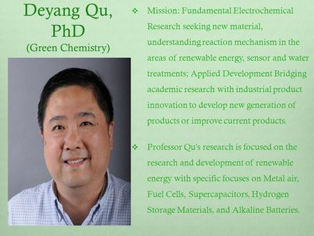 Deyang Qu, PhD (Green Chemistry)  Mission: Fundamental Electrochemical Research seeking new material, understanding reaction mechanism in the areas of.