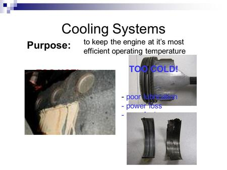 Cooling Systems Purpose: to keep the engine at it's most efficient operating temperature TOO HOT! TOO COLD! - poor lubrication - excessive heat - seizing.