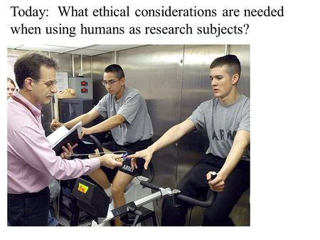 Today: What ethical considerations are needed when using humans as research subjects?
