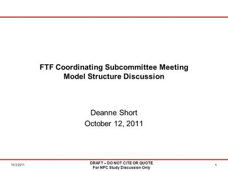 10/3/2011 DRAFT – DO NOT CITE OR QUOTE For NPC Study Discussion Only 1 FTF Coordinating Subcommittee Meeting Model Structure Discussion Deanne Short October.