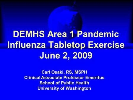 DEMHS Area 1 Pandemic Influenza Tabletop Exercise June 2, 2009 Carl Osaki, RS, MSPH Clinical Associate Professor Emeritus School of Public Health University.