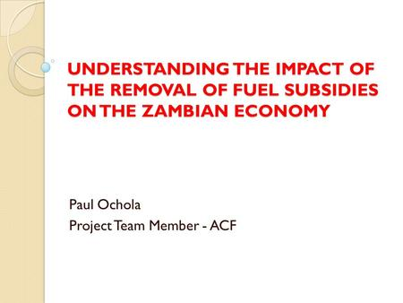 UNDERSTANDING THE IMPACT OF THE REMOVAL OF FUEL SUBSIDIES ON THE ZAMBIAN ECONOMY Paul Ochola Project Team Member - ACF.