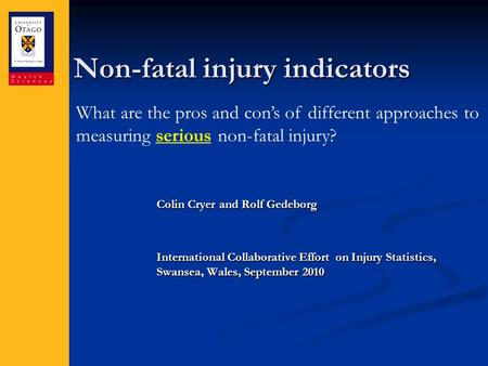 Non-fatal injury indicators Colin Cryer and Rolf Gedeborg International Collaborative Effort on Injury Statistics, Swansea, Wales, September 2010 What.