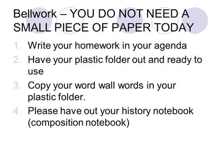 Bellwork – YOU DO NOT NEED A SMALL PIECE OF PAPER TODAY 1.Write your homework in your agenda 2.Have your plastic folder out and ready to use 3.Copy your.