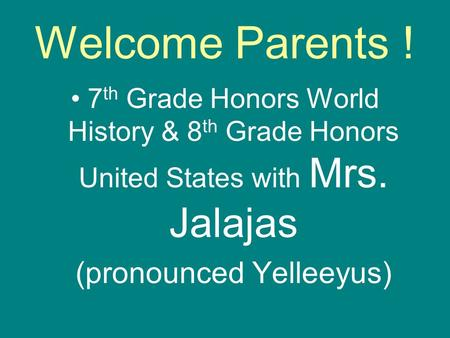 Welcome Parents ! 7 th Grade Honors World History & 8 th Grade Honors United States with Mrs. Jalajas (pronounced Yelleeyus)