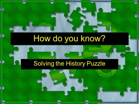 How do you know? Solving the History Puzzle Instructions Anything written in yellow (slow down and pay attention) is useful information. You should write.
