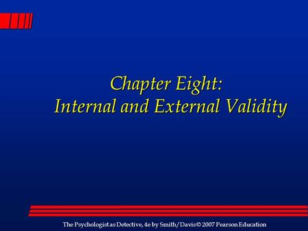 The Psychologist as Detective, 4e by Smith/Davis © 2007 Pearson Education Chapter Eight: Internal and External Validity Chapter Eight: Internal and External.