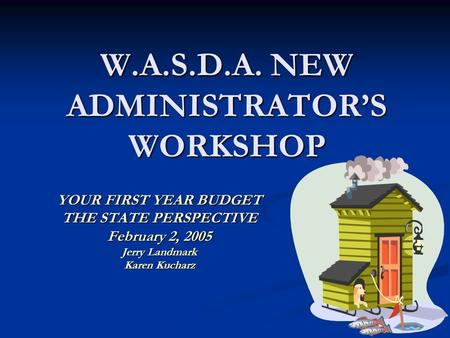 W.A.S.D.A. NEW ADMINISTRATOR'S WORKSHOP YOUR FIRST YEAR BUDGET THE STATE PERSPECTIVE February 2, 2005 Jerry Landmark Karen Kucharz.