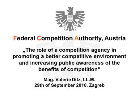 "Mag. Valerie Ditz, LL.M. 29th of September 2010, Zagreb Federal Competition Authority, Austria ""The role of a competition agency in promoting a better."