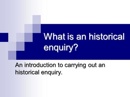 What is an historical enquiry? An introduction to carrying out an historical enquiry.
