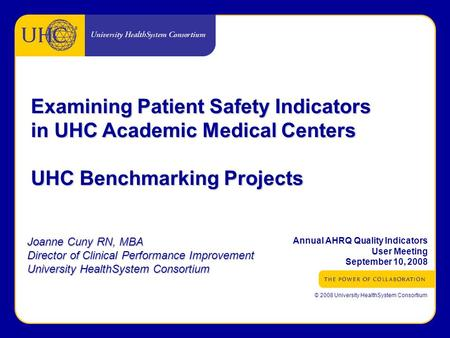 ® © 2008 University HealthSystem Consortium Examining Patient Safety Indicators in UHC Academic Medical Centers UHC Benchmarking Projects Joanne Cuny RN,