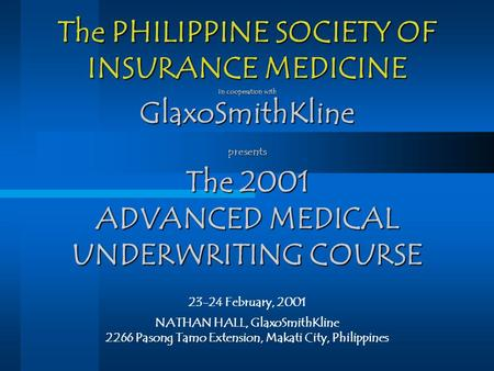 The PHILIPPINE SOCIETY OF INSURANCE MEDICINE In cooperation with GlaxoSmithKline presents The 2001 ADVANCED MEDICAL UNDERWRITING COURSE 23-24 February,