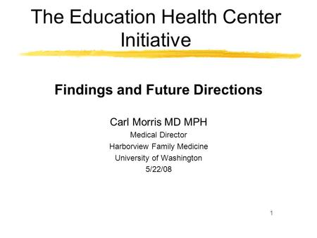 1 The Education Health Center Initiative Findings and Future Directions Carl Morris MD MPH Medical Director Harborview Family Medicine University of Washington.