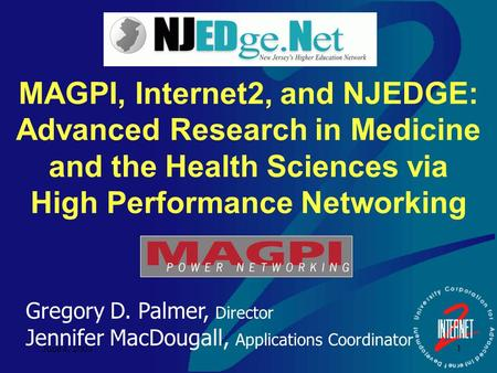 June 4, 2003 1 MAGPI, Internet2, and NJEDGE: Advanced Research in Medicine and the Health Sciences via High Performance Networking Gregory D. Palmer, Director.