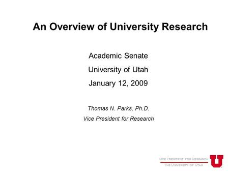 Vice President for Research The University of Utah An Overview of University Research Academic Senate University of Utah January 12, 2009 Thomas N. Parks,