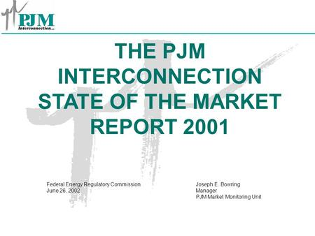 THE PJM INTERCONNECTION STATE OF THE MARKET REPORT 2001 Joseph E. Bowring Manager PJM Market Monitoring Unit Federal Energy Regulatory Commission June.