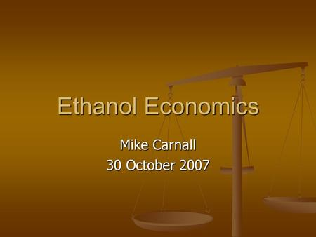 Ethanol Economics Mike Carnall 30 October 2007. Hopes Increased Use of Ethanol Will: Increased Use of Ethanol Will: Reduce dependence on imported oil.