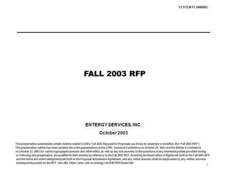SYSTEM PLANNING 1 FALL 2003 RFP ENTERGY SERVICES, INC. October 2003 This presentation summarizes certain matters related to ESI's Fall 2003 Request for.