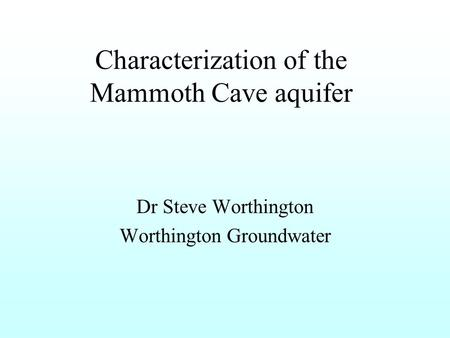 Characterization of the Mammoth Cave aquifer Dr Steve Worthington Worthington Groundwater.