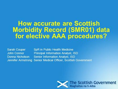 How accurate are Scottish Morbidity Record (SMR01) data for elective AAA procedures? Sarah Couper SpR in Public Health Medicine John Connor Principal Information.
