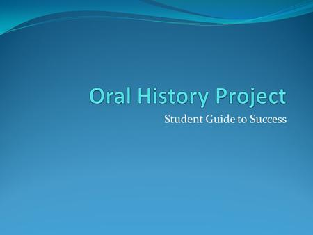 Student Guide to Success. Tasks Create an oral history project Interview a person who participated in or witnessed an event or era in American history.