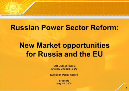 1 RAO UES of Russia Anatoly Chubais, CEO European Policy Centre Brussels May 15, 2008 Russian <strong>Power</strong> Sector Reform: New Market opportunities for Russia.