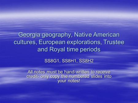 Georgia geography, Native American cultures, European explorations, Trustee and Royal time periods SS8G1, SS8H1, SS8H2 All notes must be hand-written to.