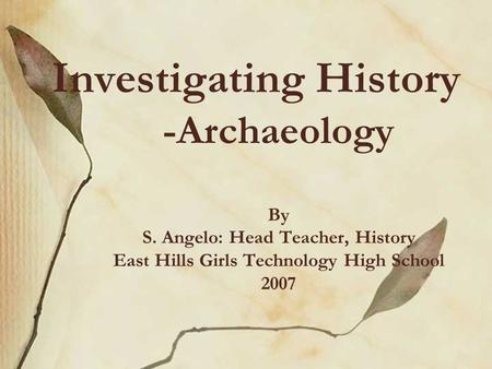 Investigating History -Archaeology By S. Angelo: Head Teacher, History East Hills Girls Technology High School 2007.
