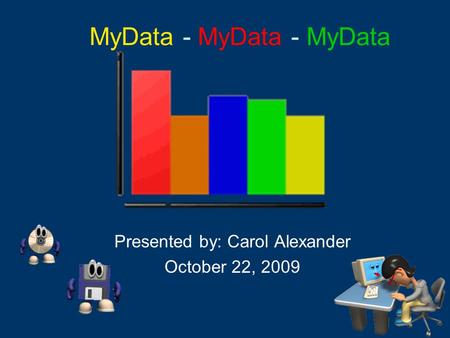 MyData - MyData - MyData Presented by: Carol Alexander October 22, 2009.