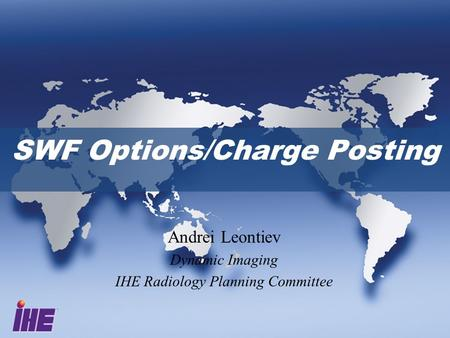 SWF Options/Charge Posting Andrei Leontiev Dynamic Imaging IHE Radiology Planning Committee.