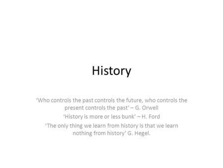 History 'Who controls the past controls the future, who controls the present controls the past' – G. Orwell 'History is more or less bunk' – H. Ford 'The.