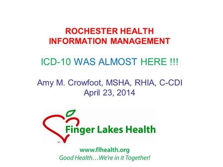 ROCHESTER HEALTH INFORMATION MANAGEMENT ICD-10 WAS ALMOST HERE !!! Amy M. Crowfoot, MSHA, RHIA, C-CDI April 23, 2014.