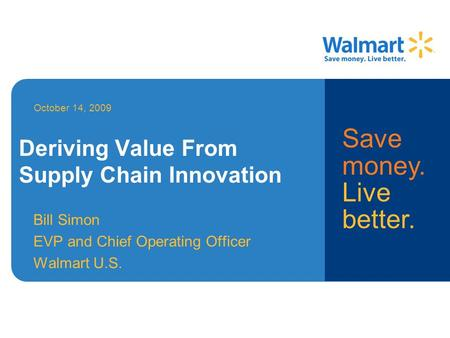 Deriving Value From Supply Chain Innovation Bill Simon EVP and Chief Operating Officer Walmart U.S. October 14, 2009 Deriving Value From Supply Chain Innovation.