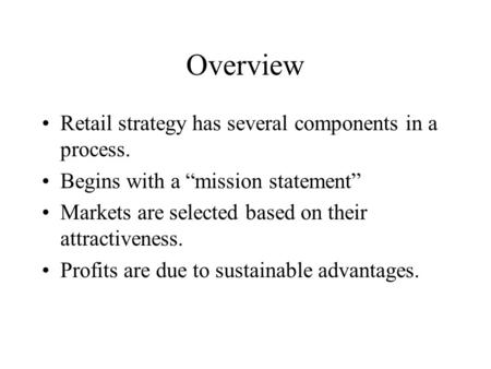 "Overview Retail strategy has several components in a process. Begins with a ""mission statement"" Markets are selected based on their attractiveness. Profits."